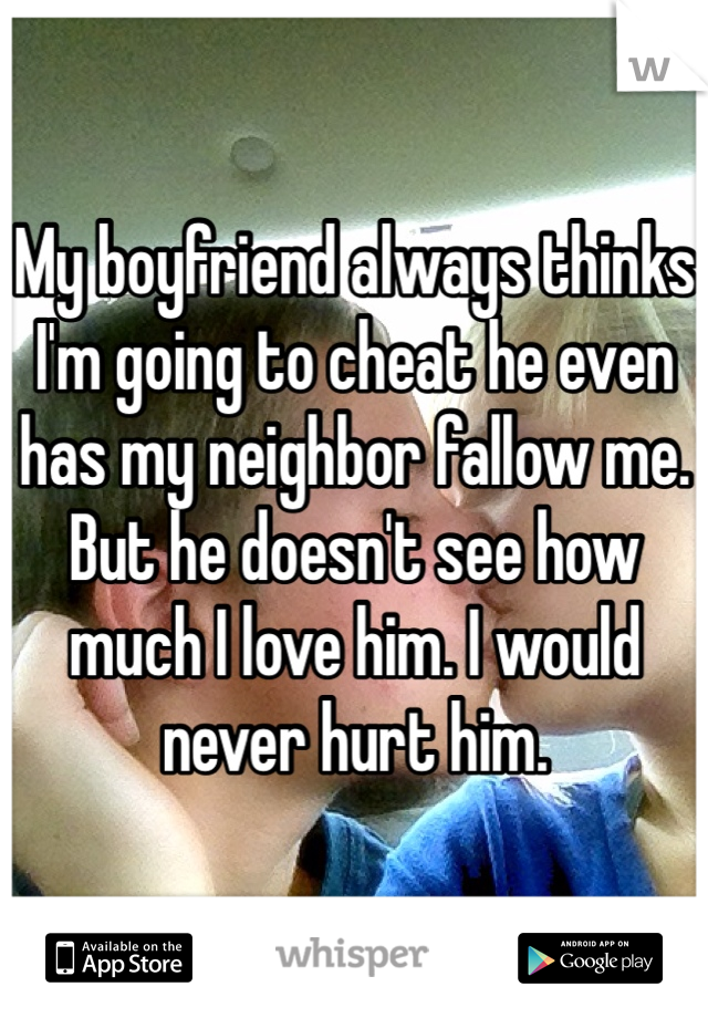 My boyfriend always thinks I'm going to cheat he even has my neighbor fallow me. But he doesn't see how much I love him. I would never hurt him.