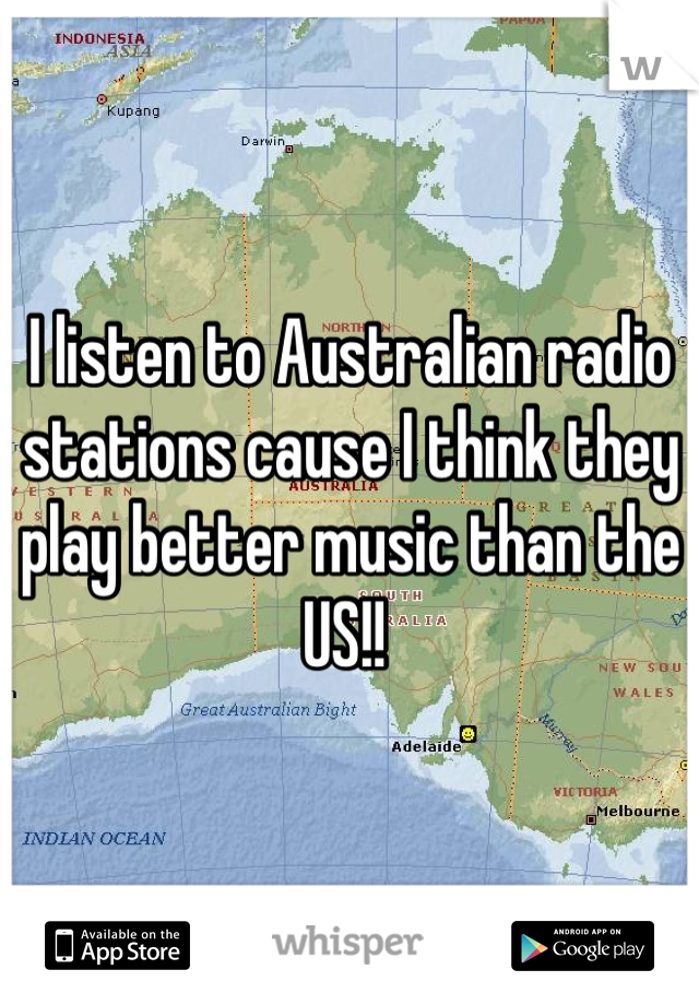 I listen to Australian radio stations cause I think they play better music than the US!!
