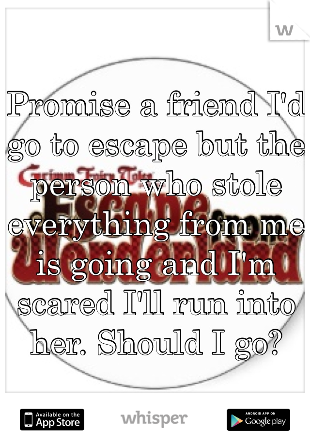 Promise a friend I'd go to escape but the person who stole everything from me is going and I'm scared I'll run into her. Should I go?