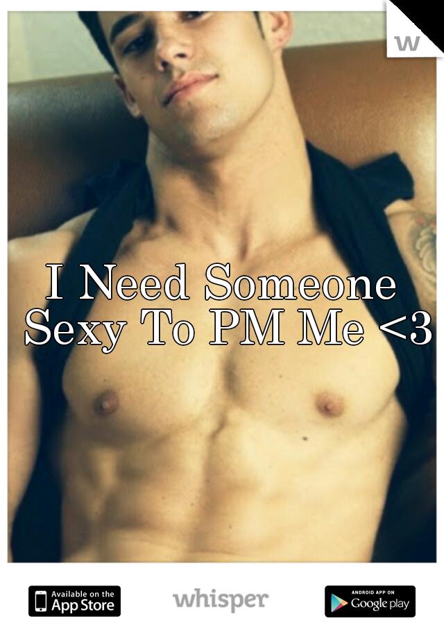 I Need Someone Sexy To PM Me <3