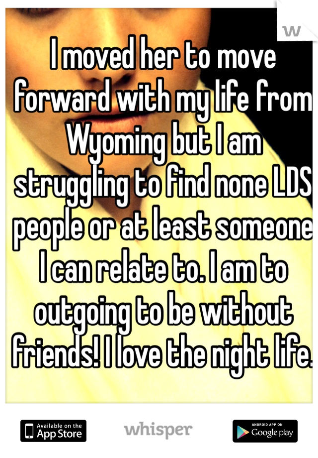 I moved her to move forward with my life from Wyoming but I am struggling to find none LDS people or at least someone I can relate to. I am to outgoing to be without friends! I love the night life.