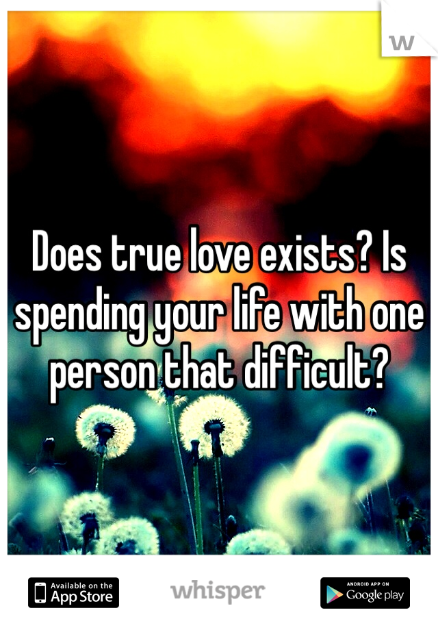 Does true love exists? Is spending your life with one person that difficult?