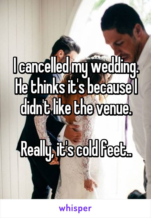 I cancelled my wedding. He thinks it's because I didn't like the venue.  Really, it's cold feet..