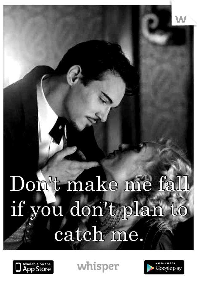 Don't make me fall if you don't plan to catch me.