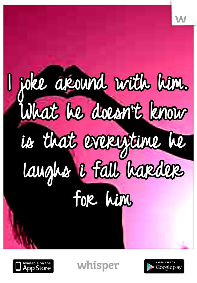 I joke around with him. What he doesn't know is that everytime he laughs i fall harder for him