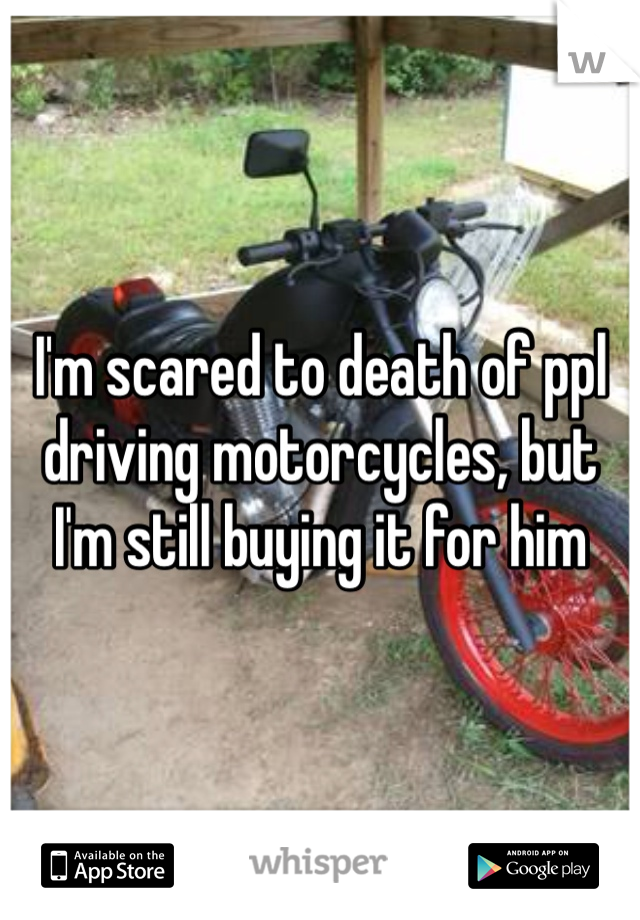 I'm scared to death of ppl driving motorcycles, but I'm still buying it for him