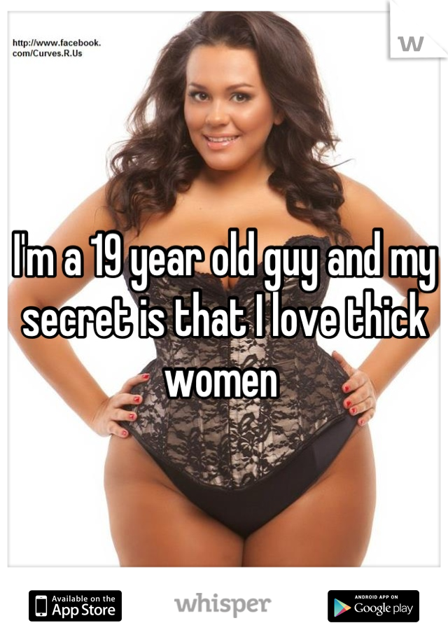 I'm a 19 year old guy and my secret is that I love thick women