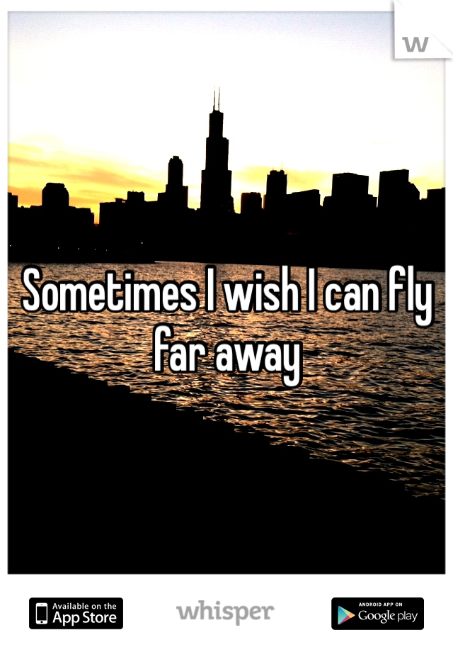 Sometimes I wish I can fly far away