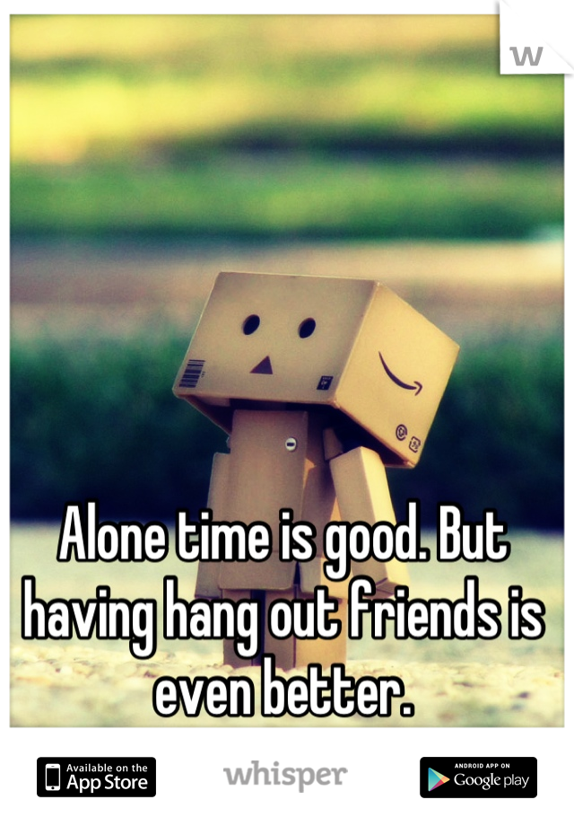 Alone time is good. But having hang out friends is even better.