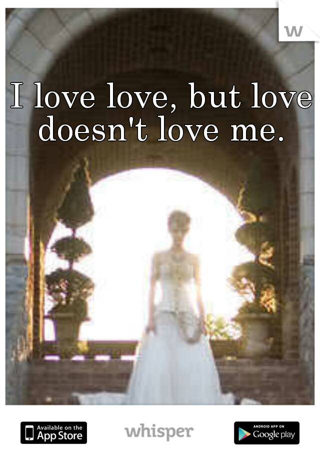 I love love, but love doesn't love me.