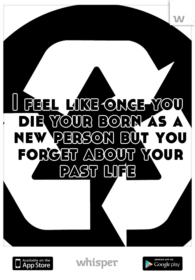 I feel like once you die your born as a new person but you forget about your past life