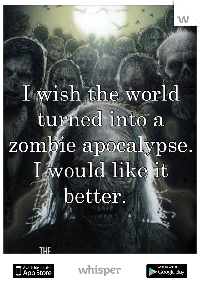 I wish the world turned into a zombie apocalypse. I would like it better.