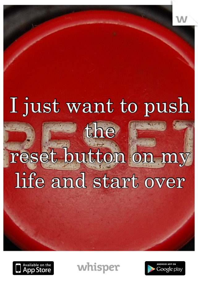 I just want to push the  reset button on my  life and start over