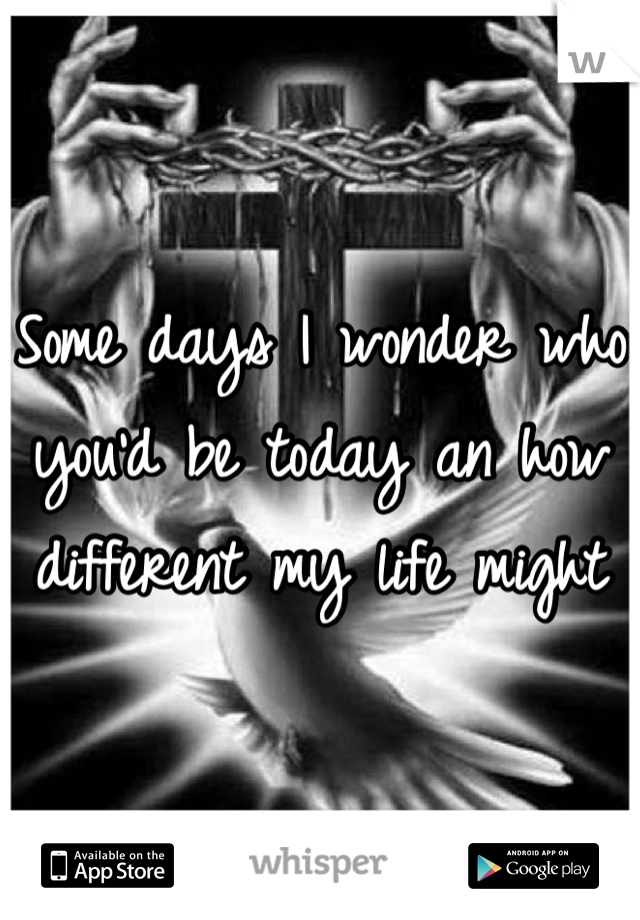 Some days I wonder who you'd be today an how different my life might