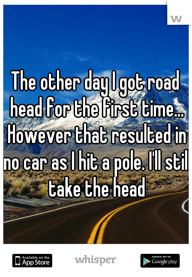 The other day I got road head for the first time... However that resulted in no car as I hit a pole. I'll still take the head