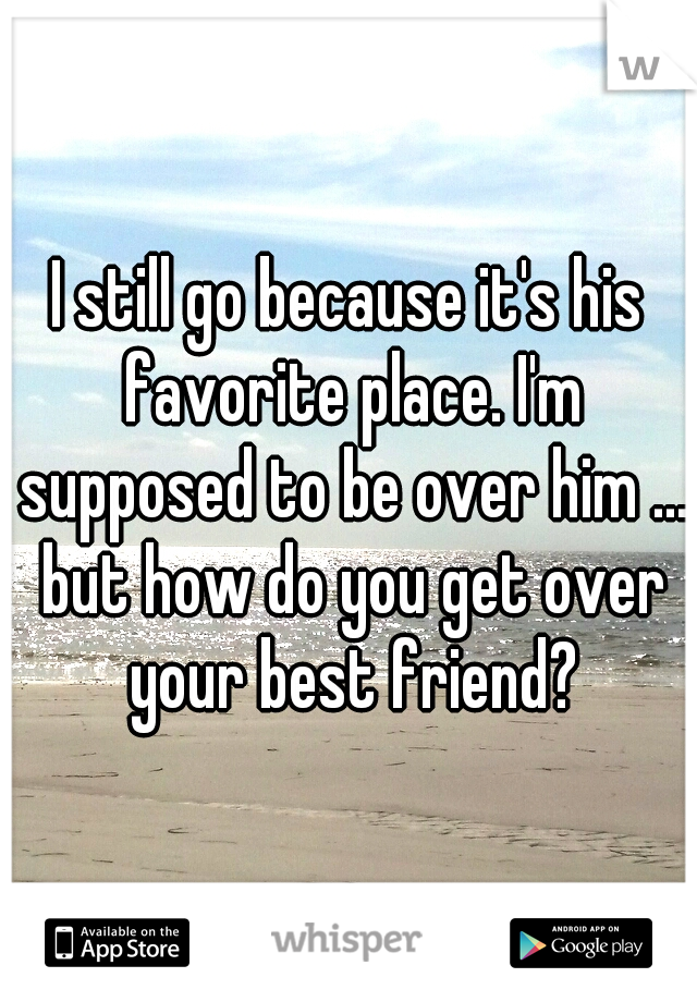 I still go because it's his favorite place. I'm supposed to be over him ... but how do you get over your best friend?