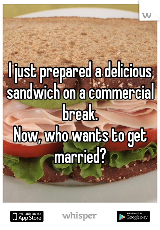 I just prepared a delicious sandwich on a commercial break. Now, who wants to get married?
