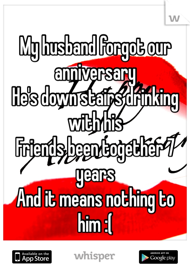 My husband forgot our anniversary He's down stairs drinking with his  Friends been together 7 years  And it means nothing to him :(