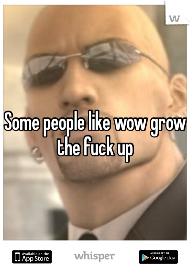 Some people like wow grow the fuck up