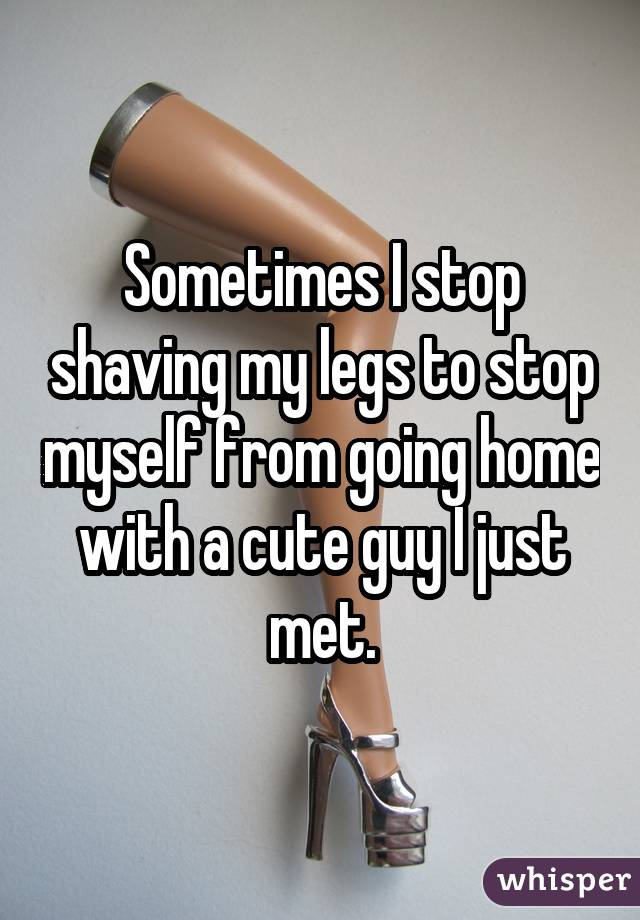 Sometimes I stop shaving my legs to stop myself from going home with a cute guy I just met.