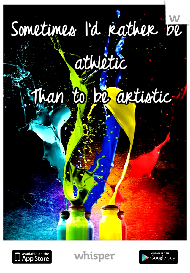 Sometimes I'd rather be athletic  Than to be artistic