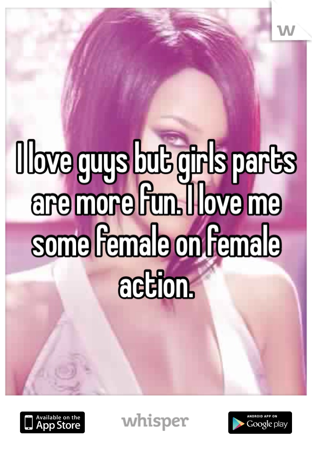 I love guys but girls parts are more fun. I love me some female on female action.