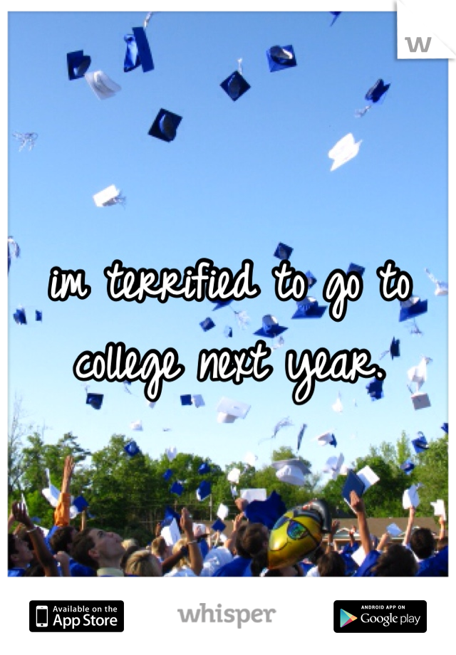 im terrified to go to college next year.