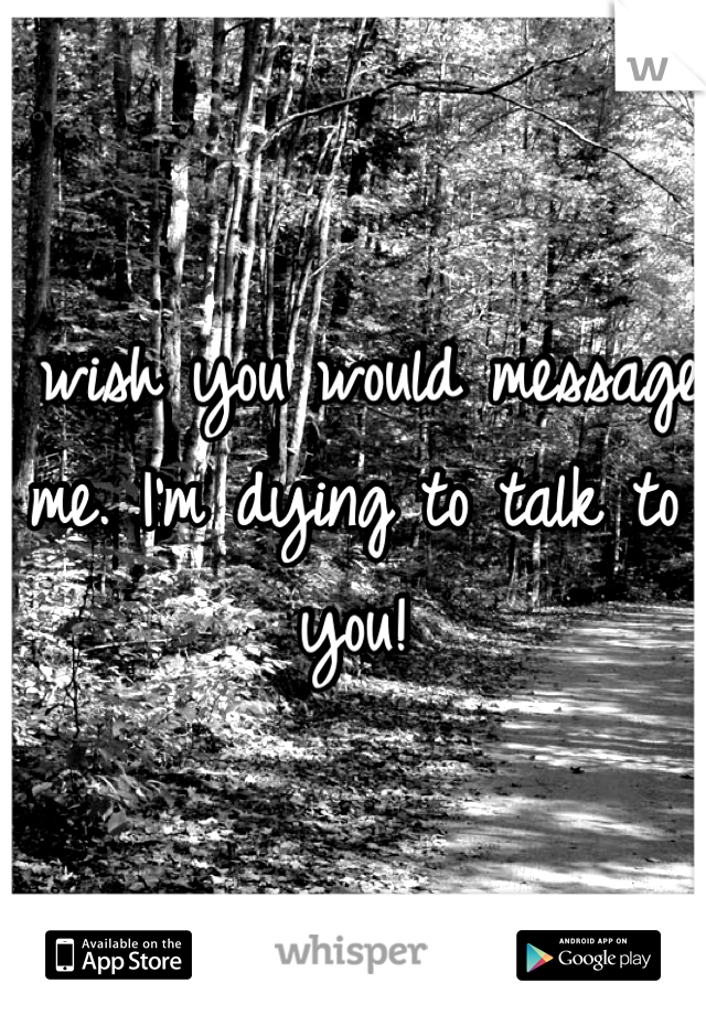 I wish you would message me. I'm dying to talk to you!