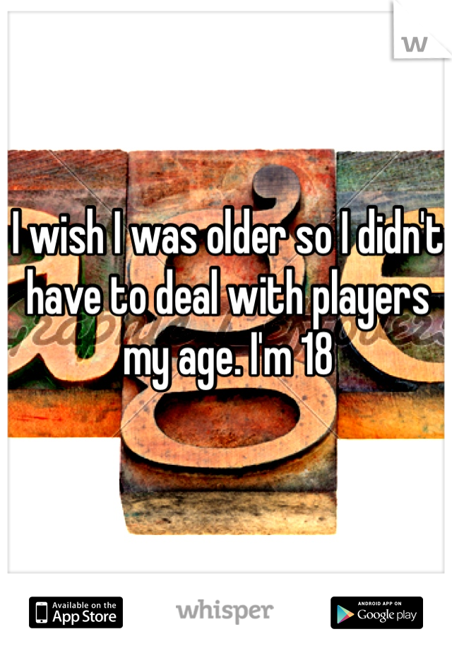I wish I was older so I didn't have to deal with players my age. I'm 18