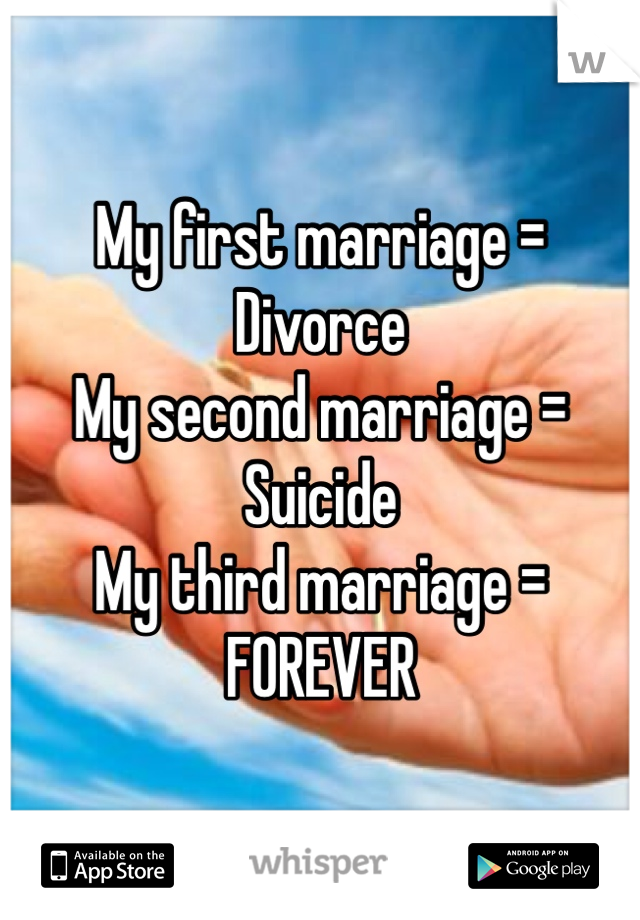My first marriage = Divorce My second marriage = Suicide My third marriage = FOREVER