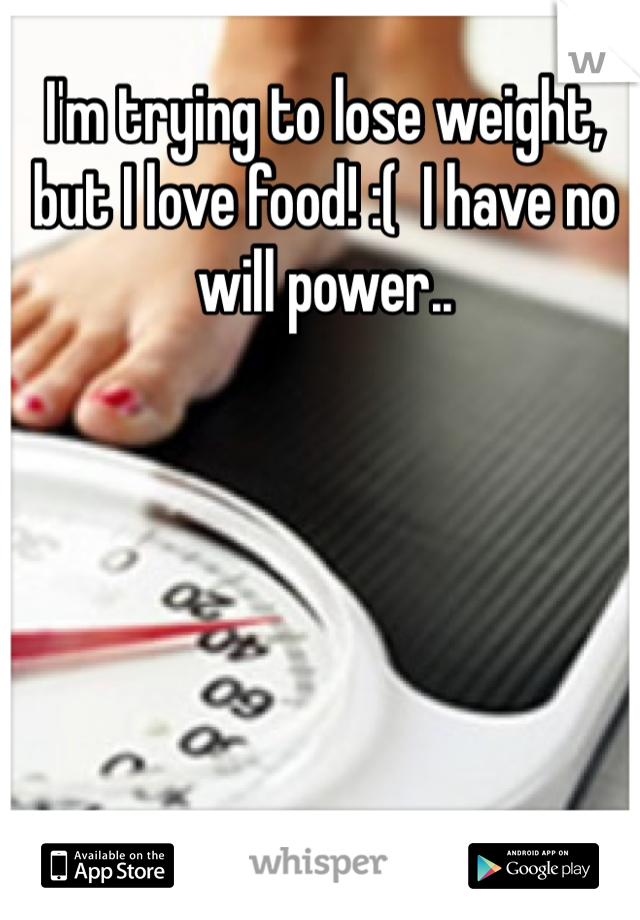 I'm trying to lose weight, but I love food! :(  I have no will power..