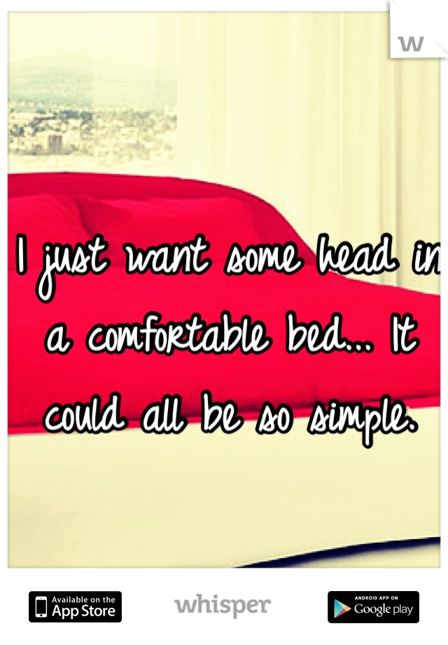 I just want some head in a comfortable bed... It could all be so simple.