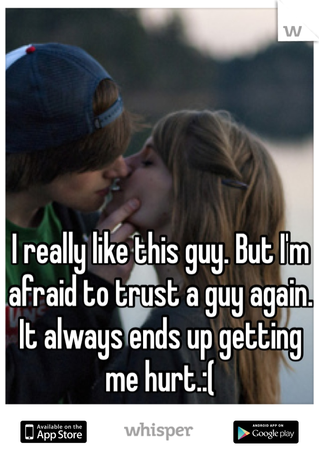I really like this guy. But I'm afraid to trust a guy again. It always ends up getting me hurt.:(