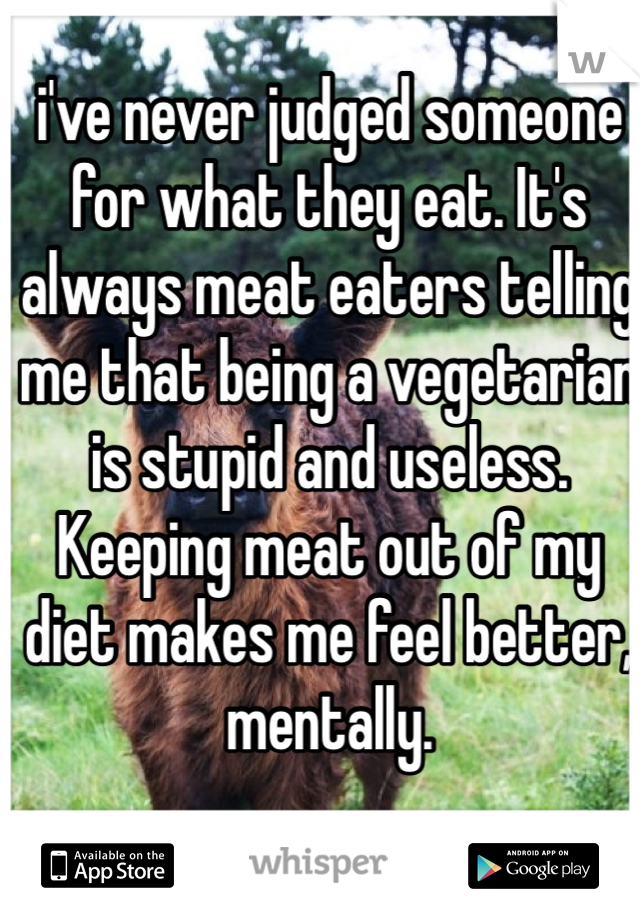 i've never judged someone for what they eat. It's always meat eaters telling me that being a vegetarian is stupid and useless. Keeping meat out of my diet makes me feel better, mentally.