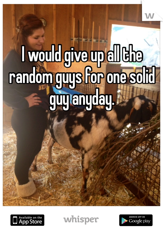 I would give up all the random guys for one solid guy anyday.