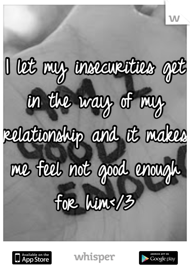 I let my insecurities get in the way of my relationship and it makes me feel not good enough for him</3