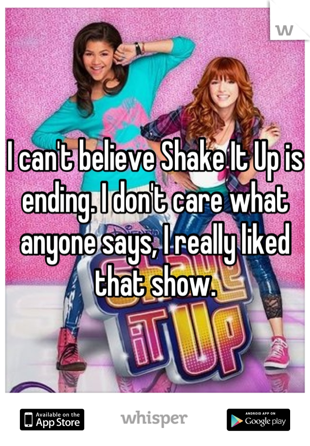 I can't believe Shake It Up is ending. I don't care what anyone says, I really liked that show.