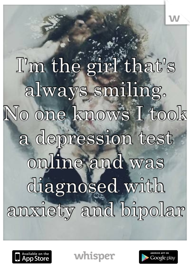 I'm the girl that's always smiling.  No one knows I took a depression test online and was  diagnosed with anxiety and bipolar