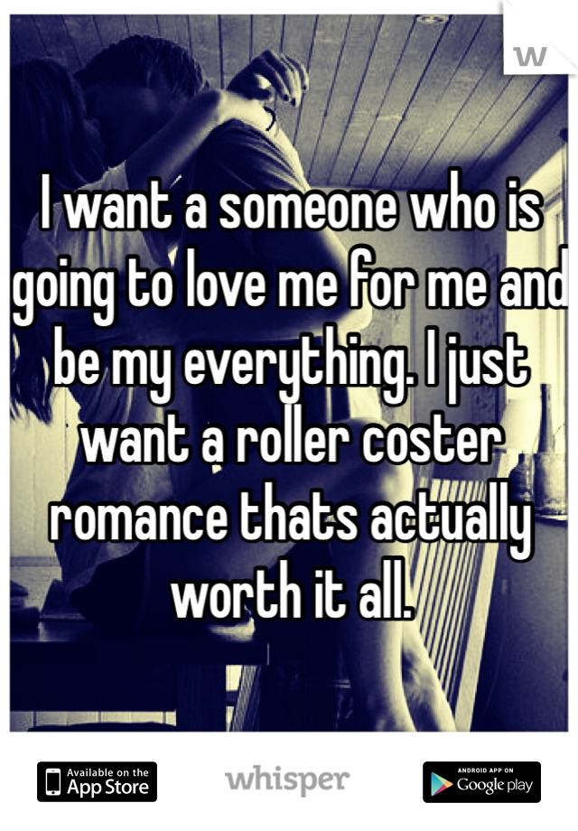 I want a someone who is going to love me for me and be my everything. I just want a roller coster romance thats actually worth it all.
