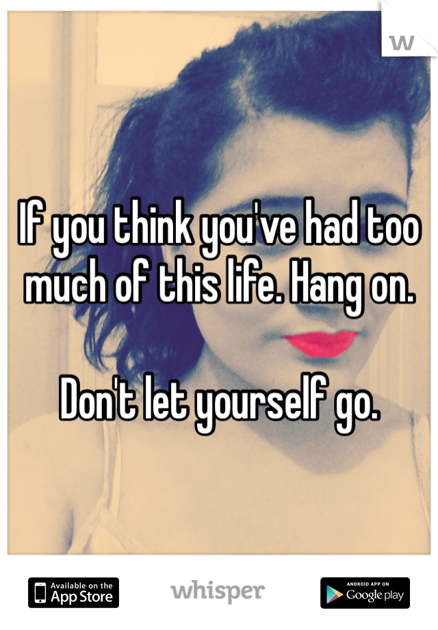 If you think you've had too much of this life. Hang on.   Don't let yourself go.