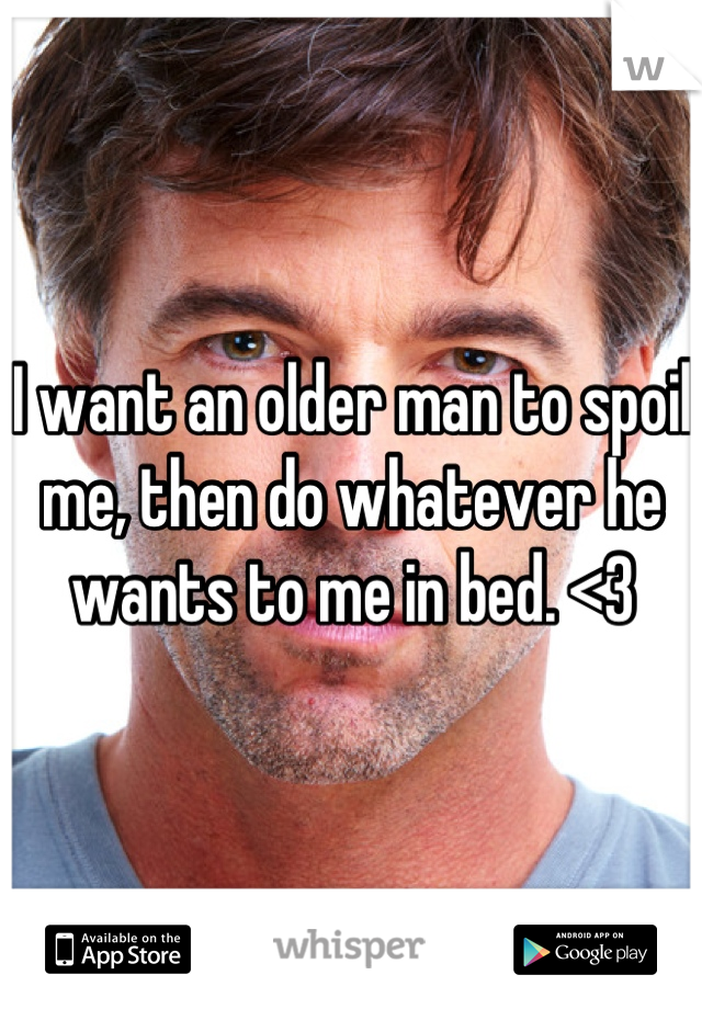 I want an older man to spoil me, then do whatever he wants to me in bed. <3