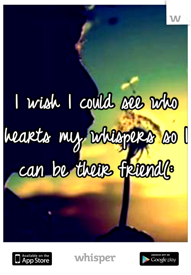 I wish I could see who hearts my whispers so I can be their friend(: