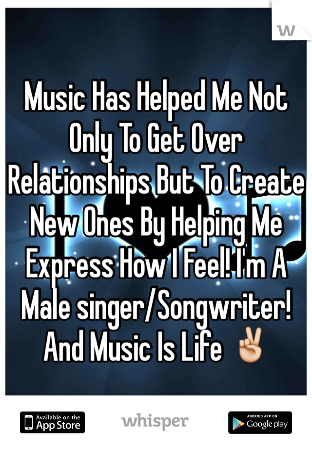 Music Has Helped Me Not Only To Get Over Relationships But To Create New Ones By Helping Me Express How I Feel! I'm A Male singer/Songwriter! And Music Is Life ✌️