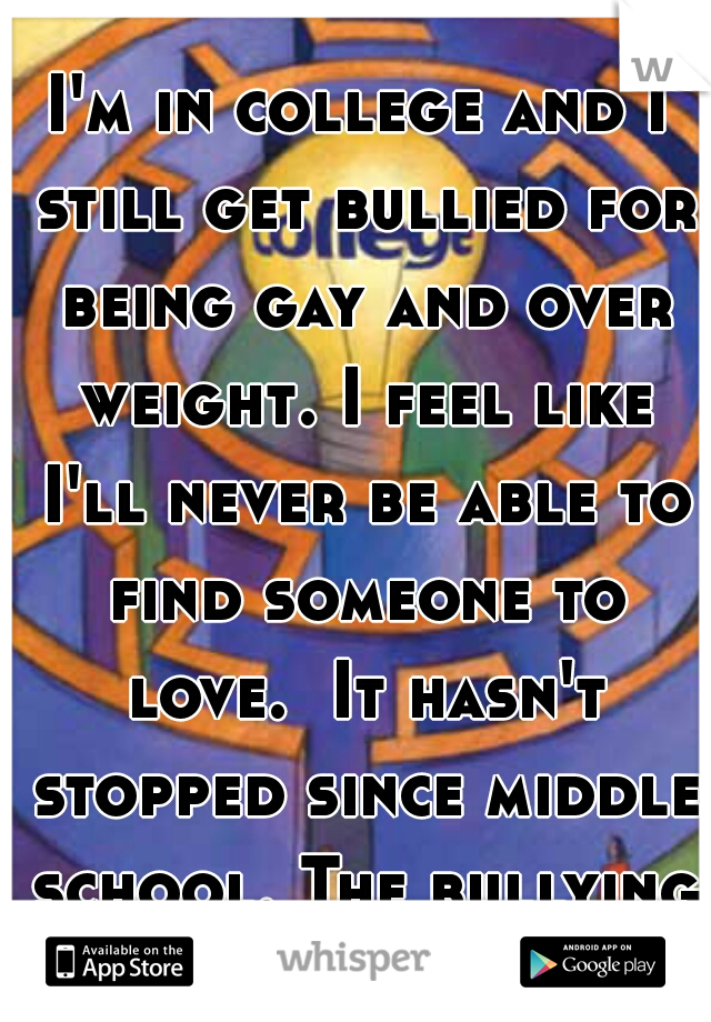 I'm in college and I still get bullied for being gay and over weight. I feel like I'll never be able to find someone to love.  It hasn't stopped since middle school. The bullying and feelings.