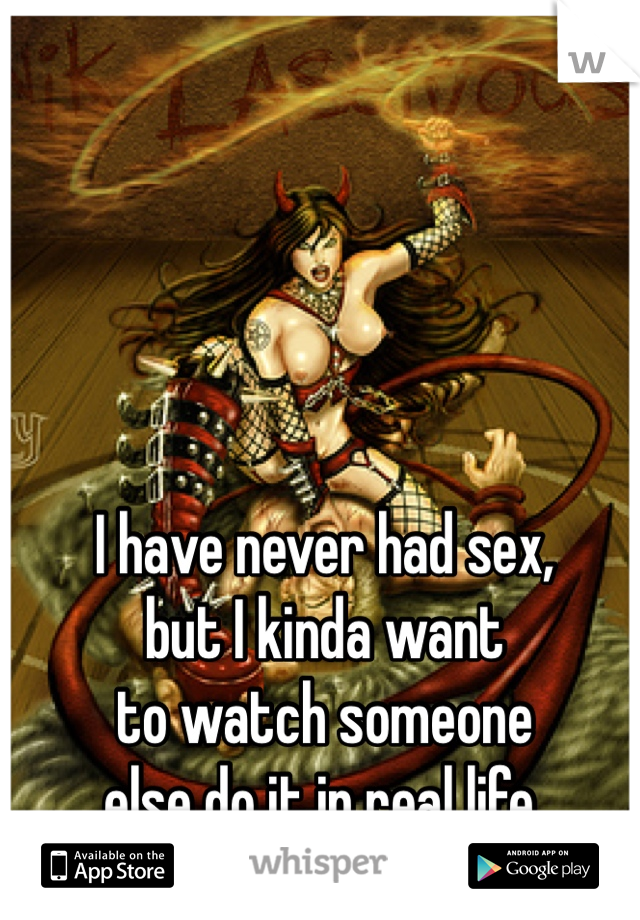I have never had sex, but I kinda want to watch someone else do it in real life.