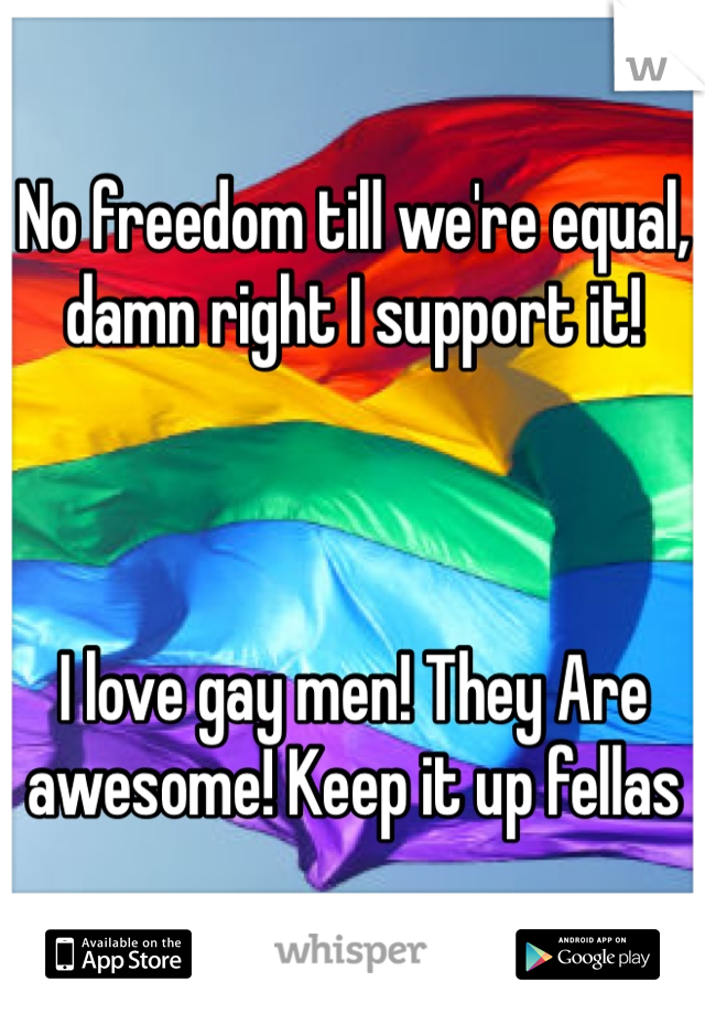 No freedom till we're equal, damn right I support it!     I love gay men! They Are awesome! Keep it up fellas