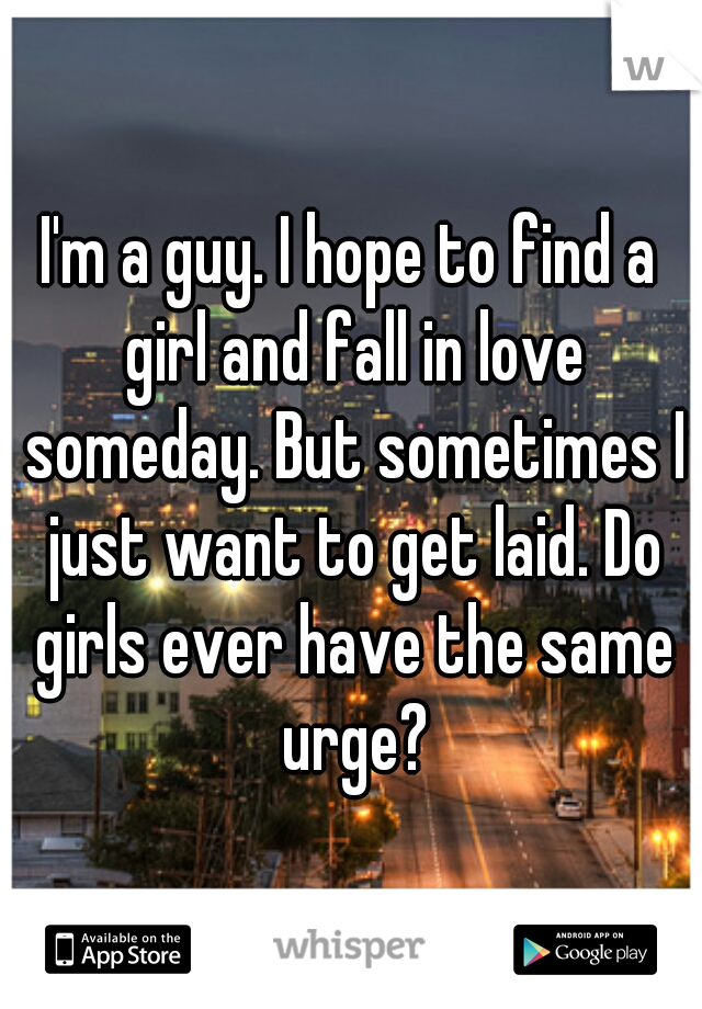 I'm a guy. I hope to find a girl and fall in love someday. But sometimes I just want to get laid. Do girls ever have the same urge?