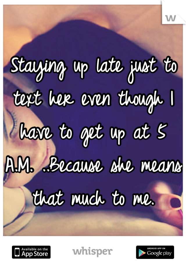 Staying up late just to text her even though I have to get up at 5 A.M. ..Because she means that much to me.