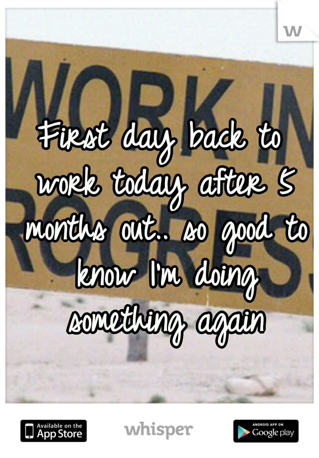 First day back to work today after 5 months out.. so good to know I'm doing something again