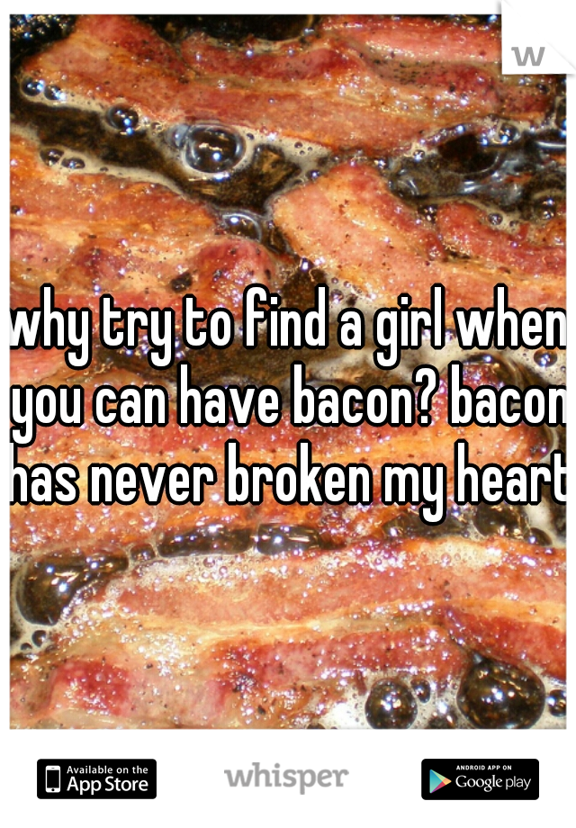 why try to find a girl when you can have bacon? bacon has never broken my heart!